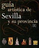 Guía Artística de Sevilla y su Provincia. Tomo I (ARTE)