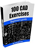 100 CAD Exercises - Learn by Practicing!: Learn to design
