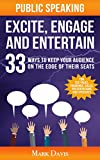 Public Speaking Excite Engage and Entertain: 33 ways to keep