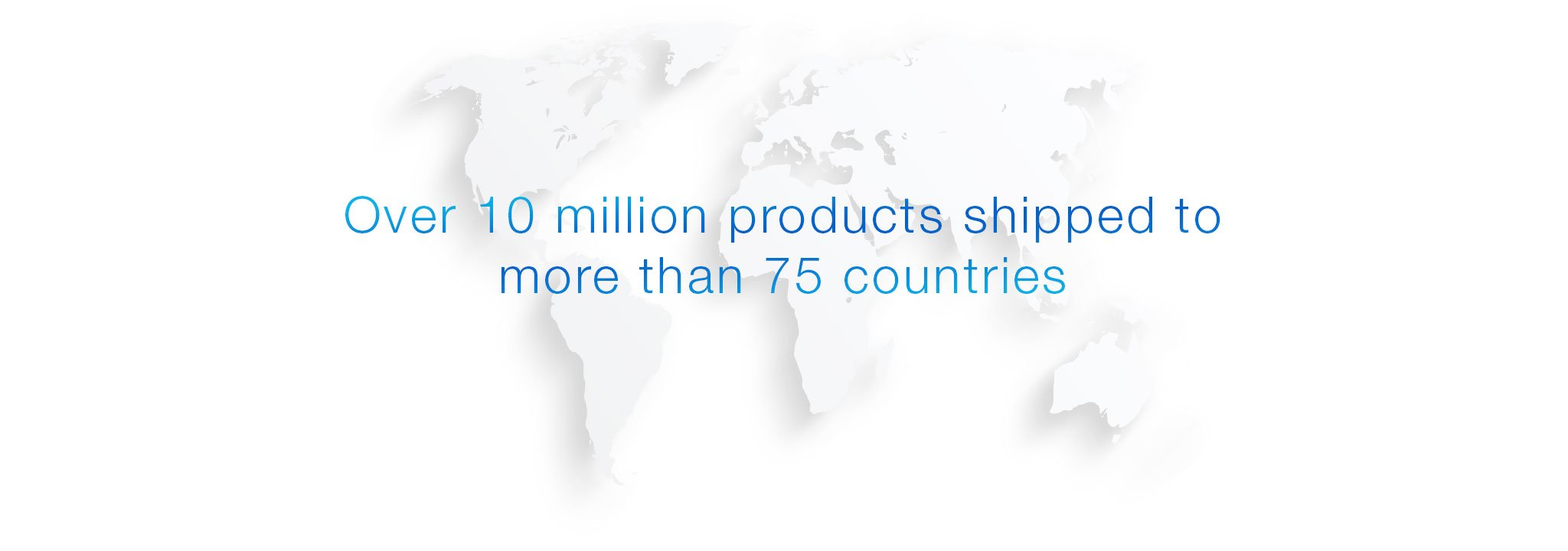 Over 10 million products shipped to over 75 countries