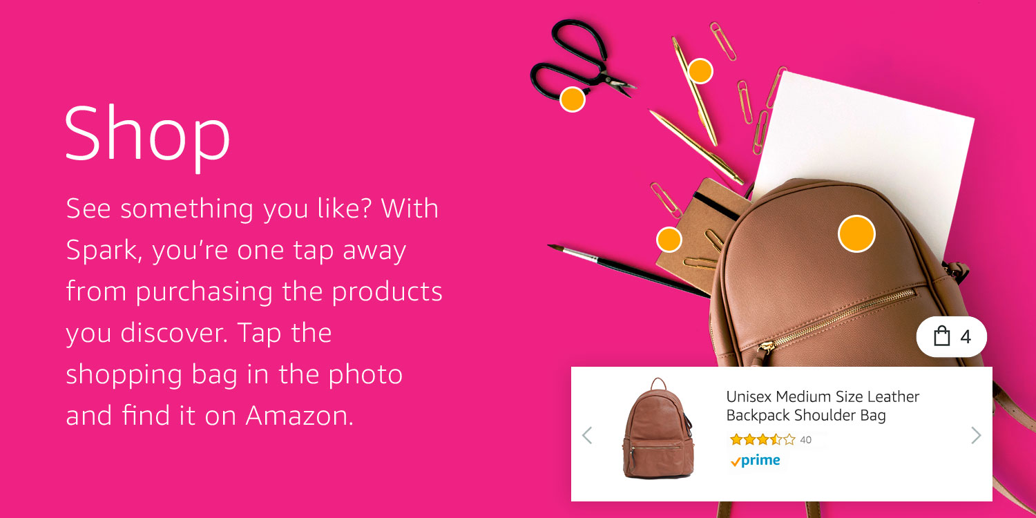 •Shop: See something you like? With Spark, you're one tap away from purchasing the products you discover. Tap the shopping bag in the photo and find it on Amazon.