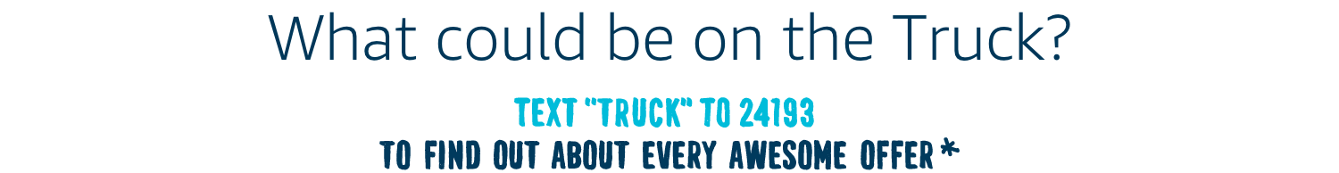 "Text ""Truck"" to 24193 to find out about every awesome offer*"