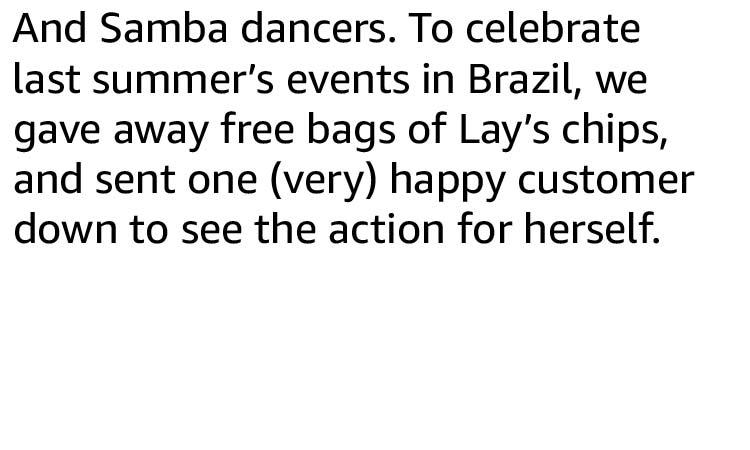 And Samba dancers. To celebrate last summer's events in Brazil, we gave away free bags of Lay's chips, and sent one (very) happy customer down to see the action for herself.