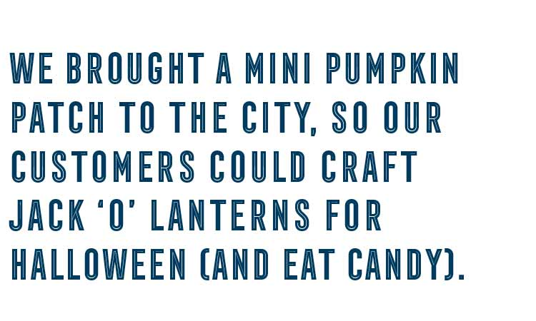 We brought a mini pumpkin patch to the city, so our customers could craft jack 'o' lanterns for Halloween (and eat candy).