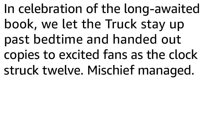 In celebration of the long-awaited book, we let the Truck stay up past bedtime and handed out copies to excited fans as the clock struck twelve. Mischief managed.