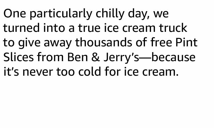 One particularly chilly day, we turned into a true ice cream truck to give away thousands of free Pint Slices from Ben & Jerry's—because it's never too cold for ice cream.