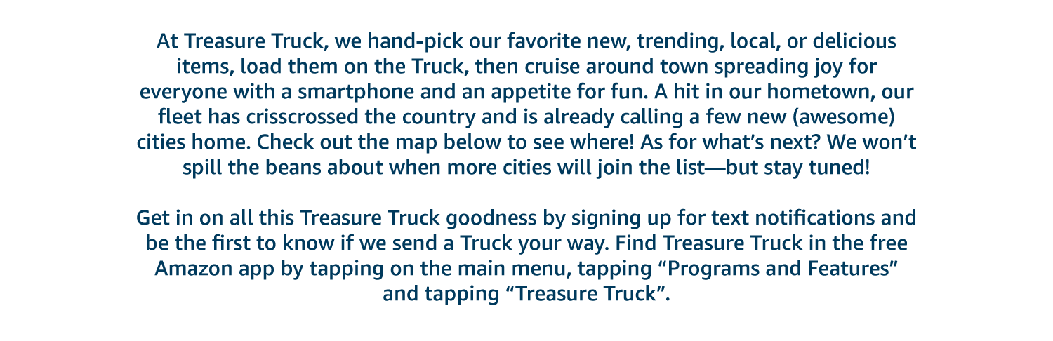 "At Treasure Truck, we hand-pick our favorite new, trending, local, or delicious items, load them on the Truck, then cruise around town spreading joy for everyone with a smartphone and an appetite for fun. A hit in our hometown, our fleet is crisscrossing the country to some secret destinations. We won't spill the beans about where and when—but stay tuned!   Get in on all this Treasure Truck goodness by signing up for text notifications and be the first to know if we send a Truck your way. Find Treasure Truck in the free Amazon app by tapping on the main menu, tapping ""Programs and Features"" and tapping ""Treasure Truck""."