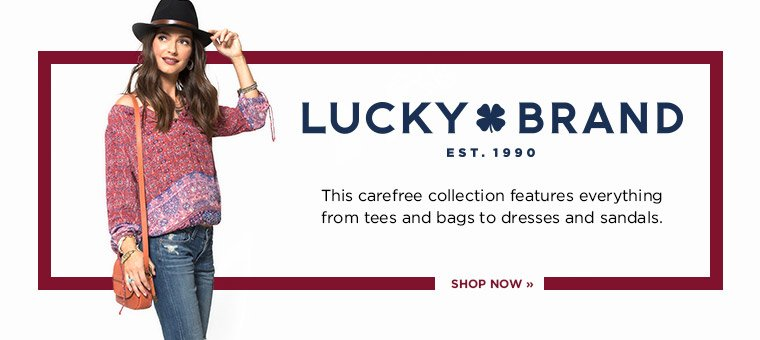 LUCKY BRAND. This carefree collection features everything from tees and bags to dresses and sandals. SHOP NOW.