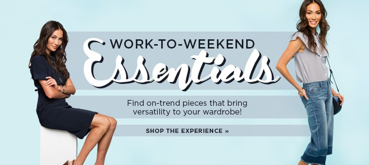 Work-to-Weekend Essentials. Find on-trend pieces that bring versatility to your wardrobe! Shop the experience.