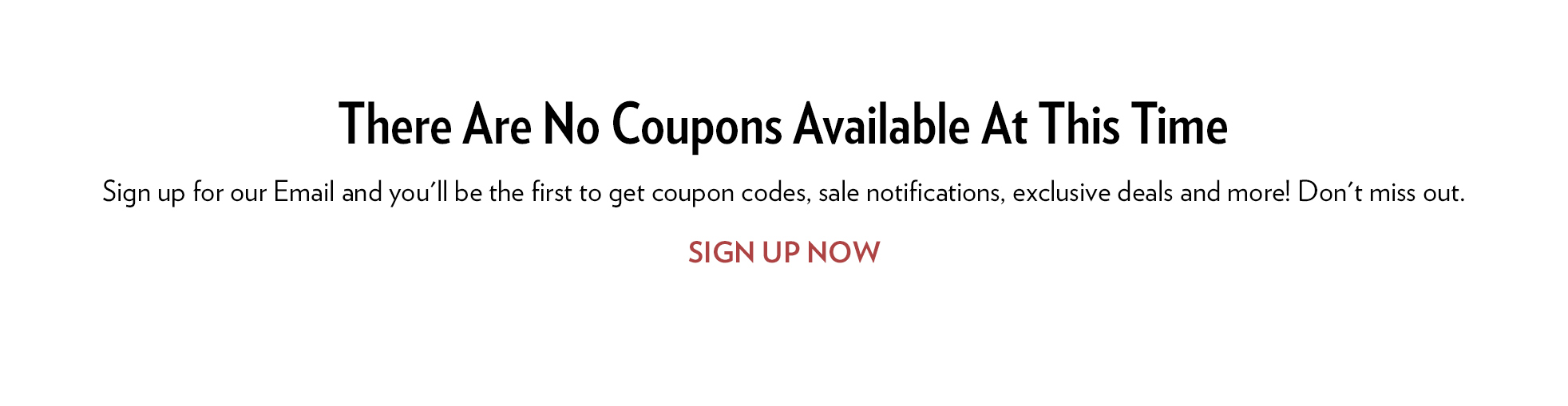 There are no 6pm Coupons currently available. Click here to sign up for our Email and you'll be the first to get coupon codes, sale notifications, exclusive deals and more! Don't miss out. SIGN UP NOW
