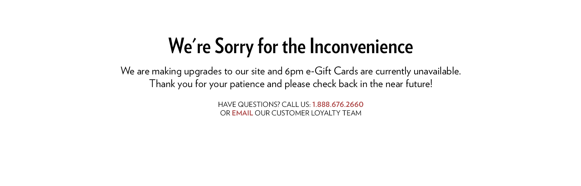 We're sorry for the inconvenience. We are making upgrades to our site and 6pm eGift Cards are currently unavailable. Thank you for your patience and please check back in the near future! If you have any questions click here to be directed to the Contact Us page.