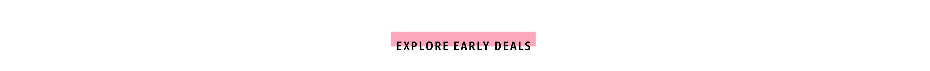 Explore early deals