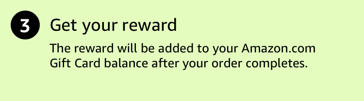 Get your reward. It will be added to your Amazon.com Gift Card balance after your order completes.