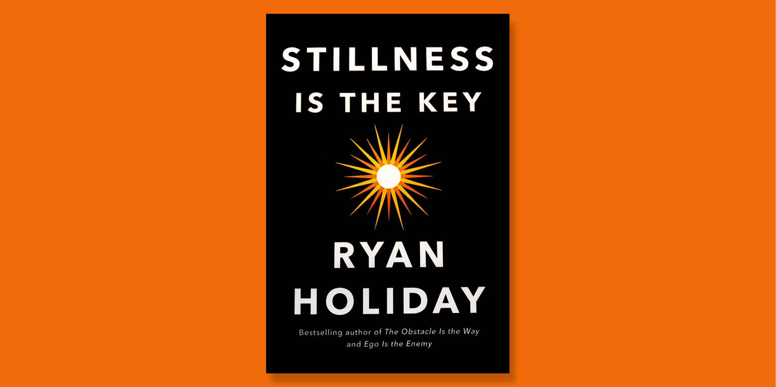 Ryan Holiday Stillness is the Key