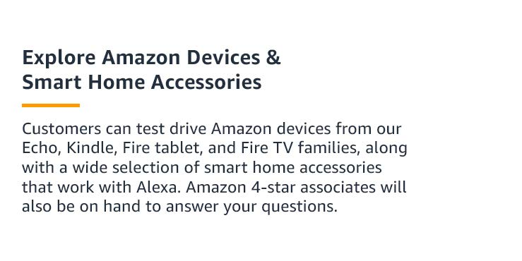 Customers can test drive Amazon devices from our Echo, Kindle, Fire tablet, and Fire TV families, along with a wide selection of smart home accessories that work with Alexa. Amazon 4-star associates will also be on hand to answer your questions.