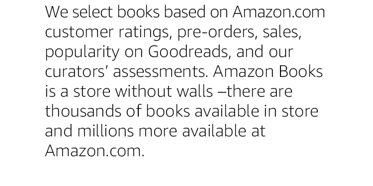 We select books based on Amazon.com customer ratings, pre-orders, sales, popularity on Goodreads, and our curators' assessments. Amazon Books is a store without walls – there are thousands of books available in store and millions more available at Amazon.com.