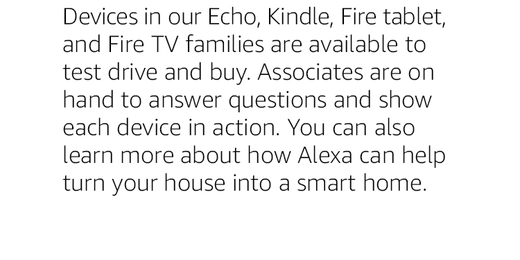 Devices in our Echo, Kindle, Fire tablet, and Fire TV families are available to test drive and buy. Associates are on hand to answer questions and show each device in action. You can also learn more about how Alexa can help turn your house into a smart home.