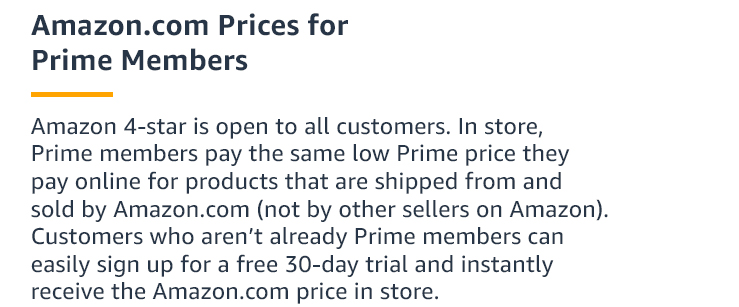 Amazon 4-star is open to all customers. Prime members pay the Amazon.com price in store. Customers who aren't already Prime members can easily sign up for a free 30-day trial and instantly receive the Amazon.com price in store.