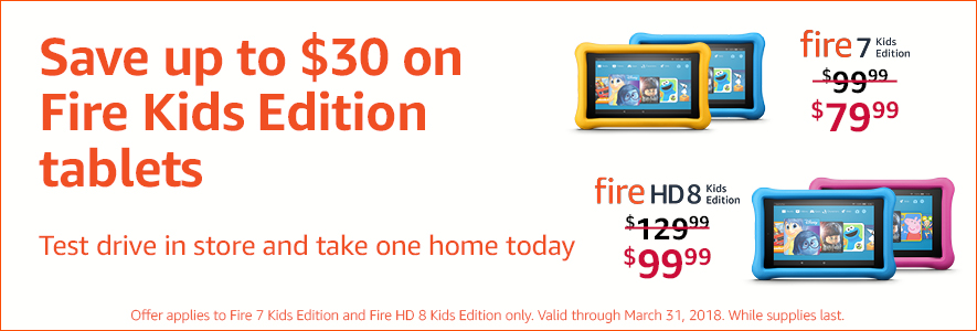 Save up to $30 on Fire Kids Edition tablets -- Test drive in store and take one home today. Fire 7 Kids Edition tablet now $79.99 (regularly $99,99) and Fire HD 8 Kids Edition now $99.99 (regularly $129.99). Offer applies to Fire 7 Kids Edition and Fire HD 8 Kids Edition only. Valid through March 31, 2018. While supplies last.