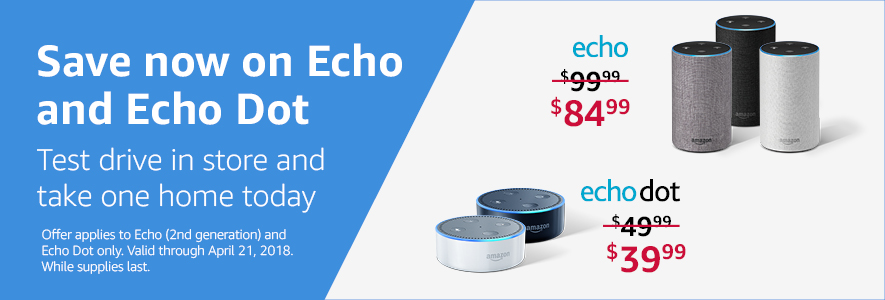 Save now on Echo and Echo Dot -- test drive in store and take one home today. Echo is now $84.99 (regularly $99.99) and Echo Dot is now $39.99 (regularly $49.99).Offer applies to Echo (2nd generation) and Echo Dot only. Valid through April 21, 2018. While supplies last.