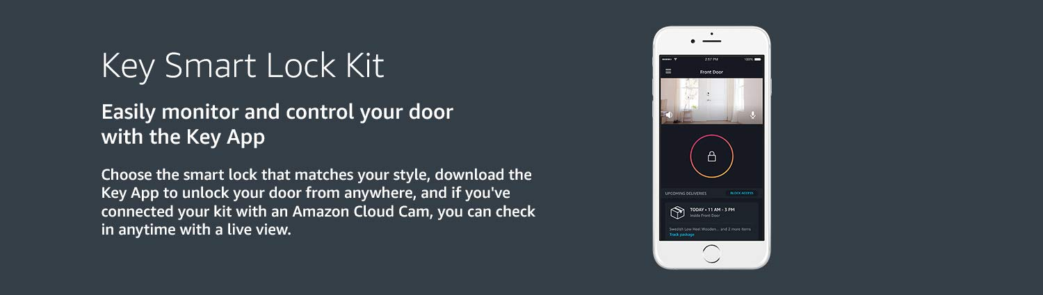 Key Smart Lock Kit. Easily monitor and control your door with the Key App. Choose the smart lock that matcvhes your style, download key add to unlock your door from anywhere. If you have connected your kit with an Amazon Cloud Cam, you can check in anytime with a live view.