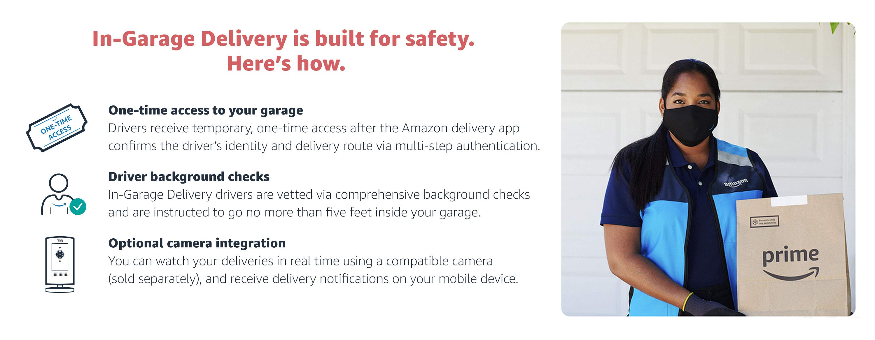 In-Garage Delivery is built for safety. One-time access to your garage. Driver background check. Optional camera integration.