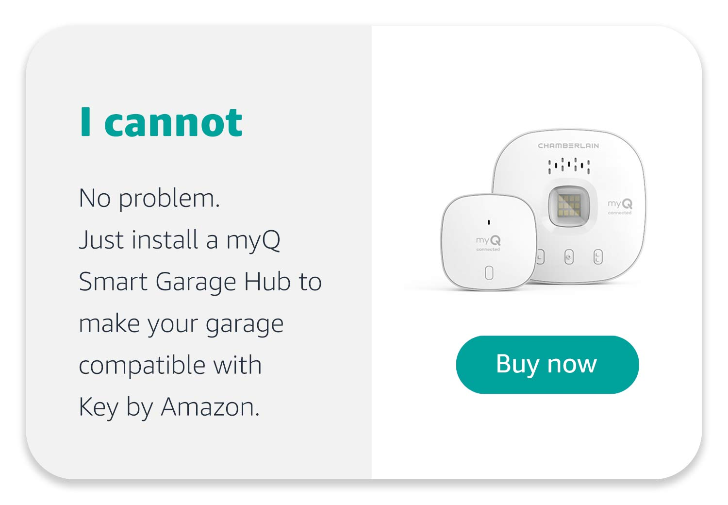 I cannot. No problem, Just install a myQ Smart Garage Hub to make your garage compatible with Key by Amazon. Buy Now.