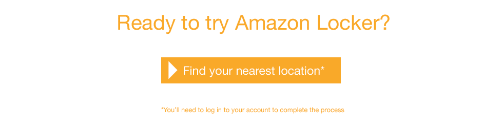 Ready to try Amazon Locker? Find your nearest location. You'll need to log in to your Amazon account to complete the process.