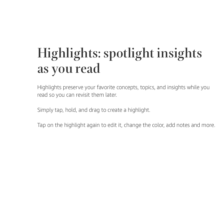 Highlights: spotlight insights as you read. Highlights preserve your favorite concepts, topics, and insights while you read so you can revisit them later. Simply tap, hold, an drag to create a highlight. Tap on the highlight again to edit it, change the color, add notes, and more.