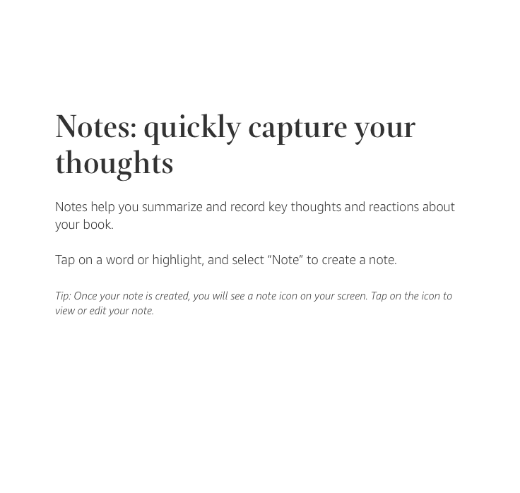 "Notes: quickly capture your thoughts. Notes help you summarize and record key thoughts and reactions about your book. Tap on a word or highlight, and select ""Note"" to create a note. Tip: Once your note is created, you will see a note icon on your screen. Tap on the icon to view or edit your note."