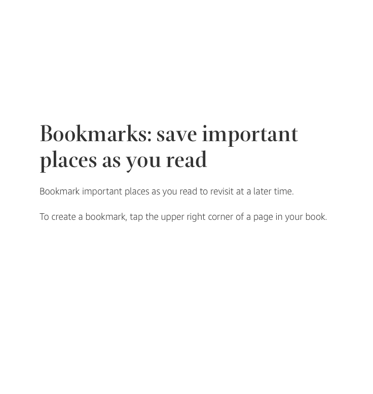 Bookmarks: save important places as you read. Bookmark important places as you read to revisit at a later time. To create a bookmark, tap the upper right corner of a page in your book.