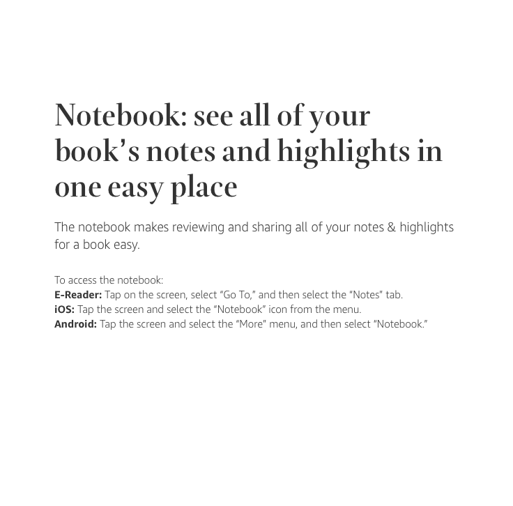 "Notebooks: see all of your book's notes and highlights in one easy place. The notebook makes reviewing and sharing all of your notes & highlights for a book easy. To access the notebook: On an E-reader, tap on the screen, select ""Go To,"" and then select the ""Notes"" tab. On iOS, tap the screen and select the ""Notebook"" icon from the menu. On Android, tap the screen and select the ""More"" menu, then select ""Notebook."""
