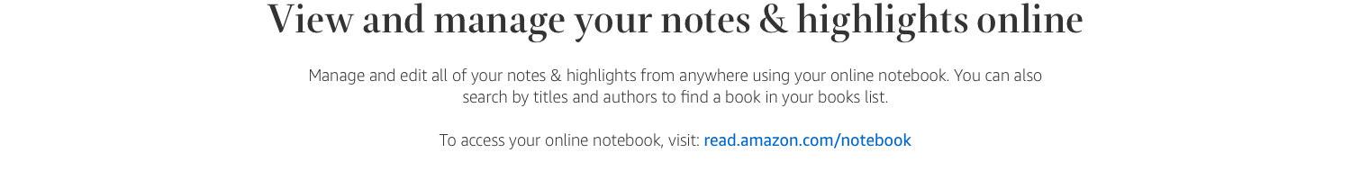 View and mangage your notes & highlights online. Manage and edit all of your notes & highlights from anywhere using your online notebook. You can also search by titles and authors to find a book in your books list. To access your online notebook, visit: read dot amazon dot com slash notebook