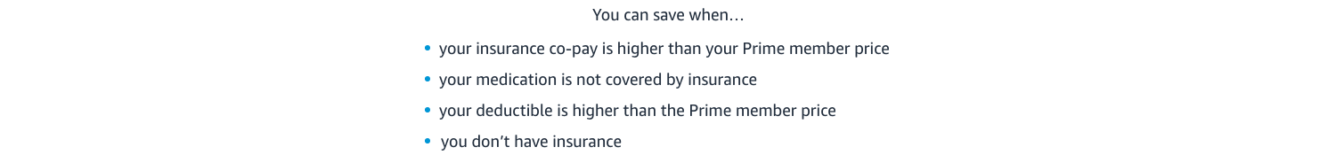 You can save when your copay is higher than your Prime price, your medication is not covered, or you don't have insurance