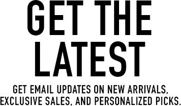 get email updates on new arrivals, exclusive sales, and personalized picks.