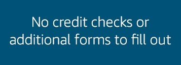 No credit checks or additional forms to fill out