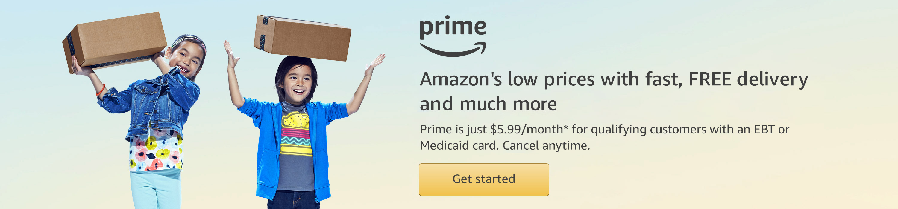 Amazon Prime is just $5.99 per month for qualifying customers with an EBT or Medicaid card. Cancel anytime.