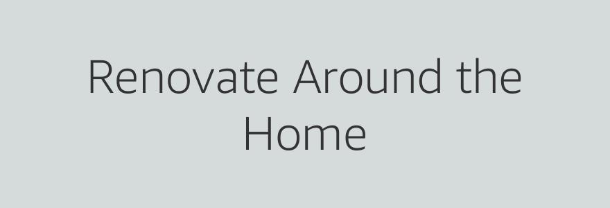 Renovate Around the Home