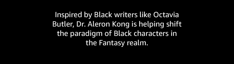 Inspired by Black writers, Dr. Aleron Kong is helping shift the paradigm of Black characters in the Fantasy realm.