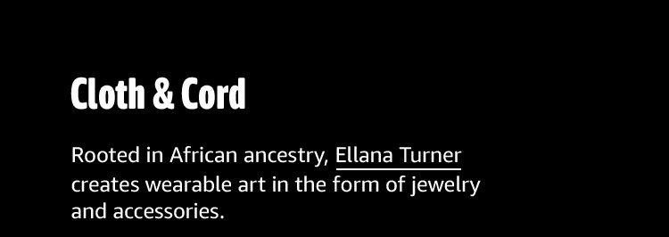Cloth & Cord: Rooted in African ancestry, Ellana Turner creates wearable art in the form of jewelry and accessories.
