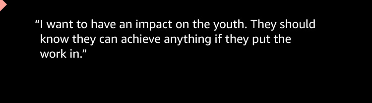 """""""I want to have an impact on the youth. They should know they can achieve anything if they put the work in."""""""