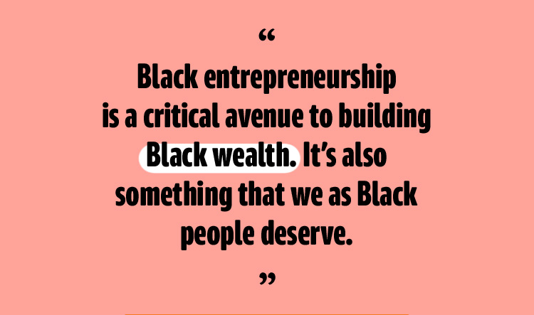 """""""Black entrepreneurship is a critical avenue to building Black wealth. It's also something that we as Black people deserve."""""""