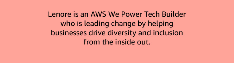 Lenore is an AWS We Power Tech Builder who is leads change by driving diversity and inclusion from the inside out.