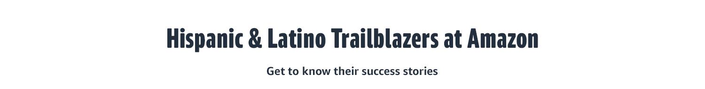 HISPANIC & LATINO TRAILBLAZERS AT AMAZON Get to know their success stories
