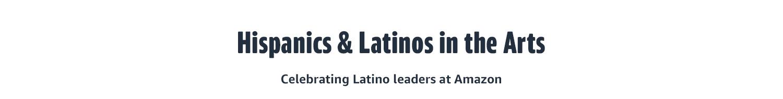 HISPANICS & LATINOS IN THE ARTS  Celebrating Latino leaders at Amazon