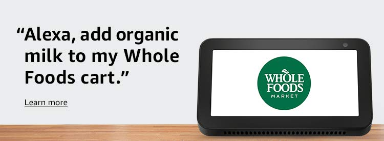 "Alexa, add organic milk to my Whole Foods cart."" Learn more"