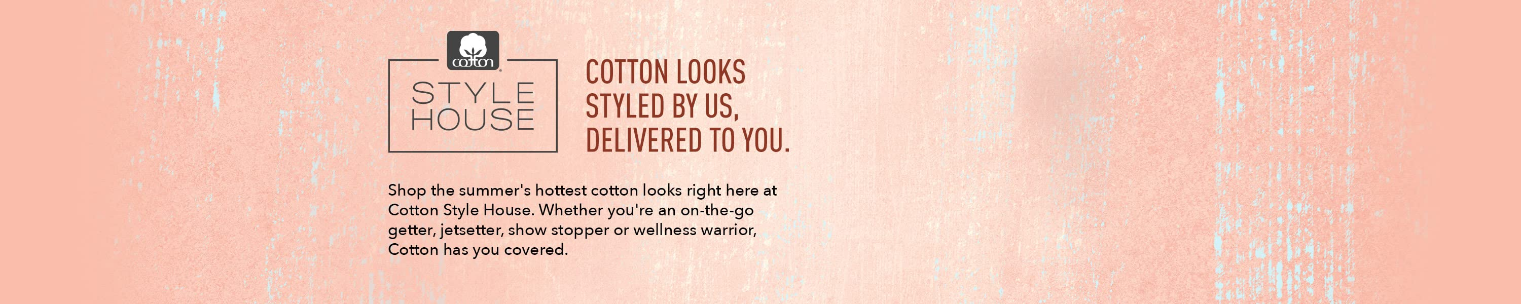 Cotton Style House. Cotton looks styled by us, delivered to you. Shop the summer's hottest cotton looks right here at Cotton Style House. Whether you're an on-the-go getter, jetsetter, show stopper or wellness warrior, Cotton has you covered.    Play video.