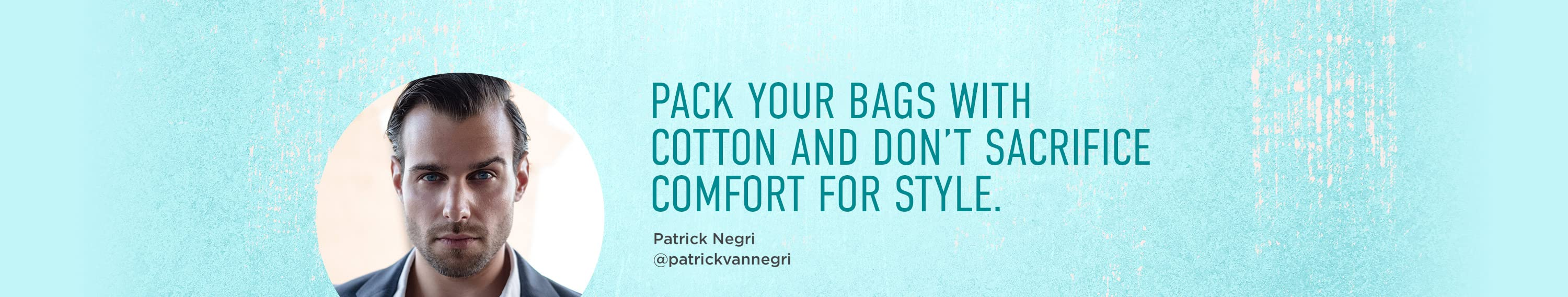 PACK YOUR BAGS WITH COTTON AND DON'T sacrifice COMFORT FOR STYLE.
