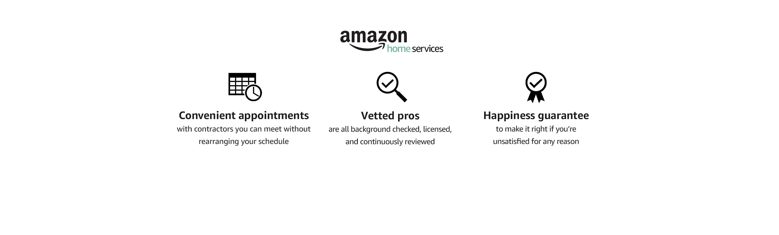 Why choose Amazon Home Services  Convenient appointments with contractors you can meet without rearranging your schedule Vetted pros are all background checked, licensed, and continuously reviewed Happiness guarantee to make it right if you're unsatisfied for any reason