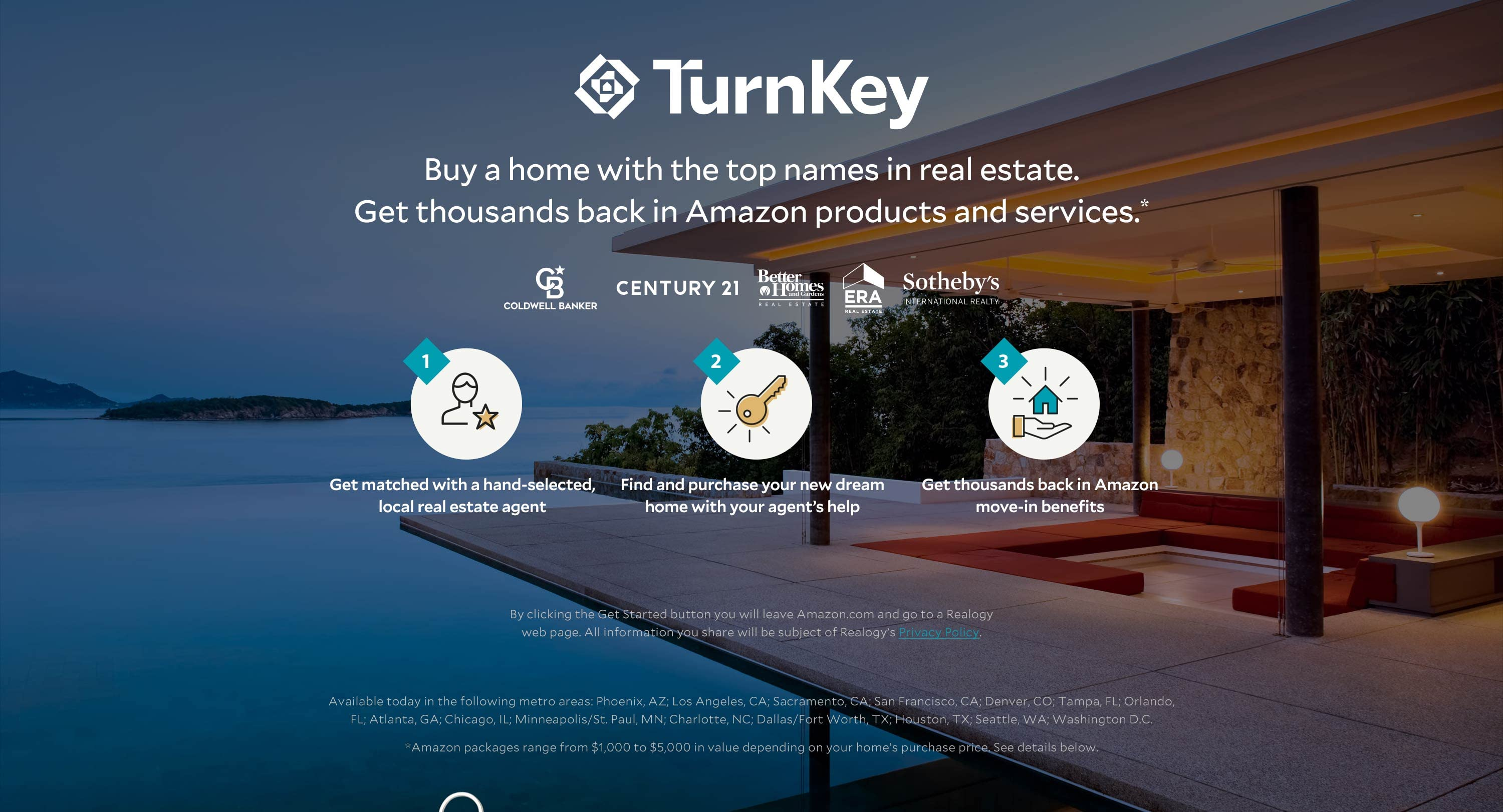 TurnKey. Buy a home with the top names in real estate. Get thousands back in Amazon products and services. Amazon packages range from $1,000 to $5,000 in value depending on your home's purchase price.   Available today in the following metro areas: Phoenix, AZ; Los Angeles, CA; Sacramento, CA; San Francisco, CA; Denver, CO; Tampa, FL; Orlando, FL; Atlanta, GA; Chicago, IL; Minneapolis/St. Paul, MN; Charlotte, NC; Dallas/Fort Worth, TX; Houston, TX; Seattle, WA; Washington D.C.
